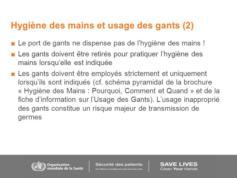 Hygiène des mains et usage des gants (2) Le port de gants ne dispense pas de lhygiène des mains ! Les gants doivent être retirés pour pratiquer lhygiè