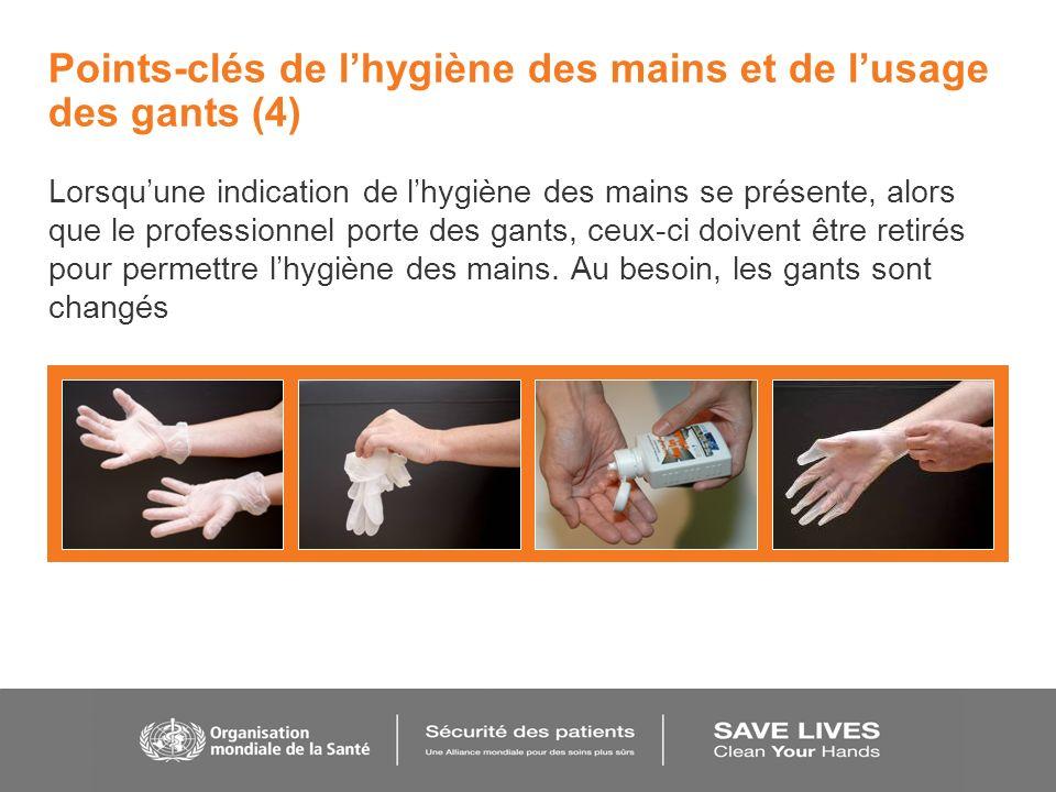 Points-clés de lhygiène des mains et de lusage des gants (4) Lorsquune indication de lhygiène des mains se présente, alors que le professionnel porte