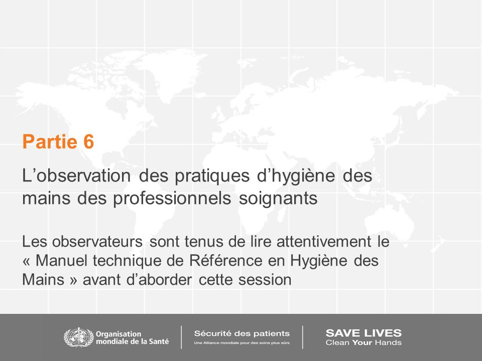 Partie 6 Lobservation des pratiques dhygiène des mains des professionnels soignants Les observateurs sont tenus de lire attentivement le « Manuel tech