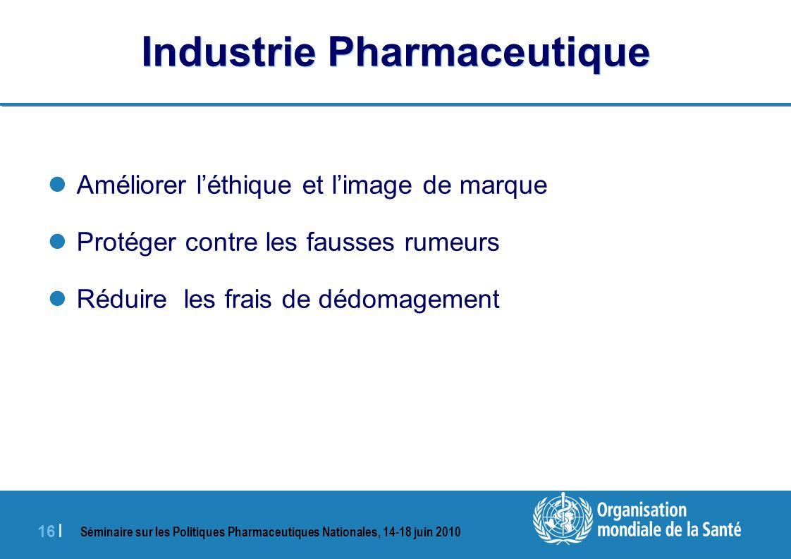 Séminaire sur les Politiques Pharmaceutiques Nationales, 14-18 juin 2010 16 | Industrie Pharmaceutique Améliorer léthique et limage de marque Protéger contre les fausses rumeurs Réduire les frais de dédomagement