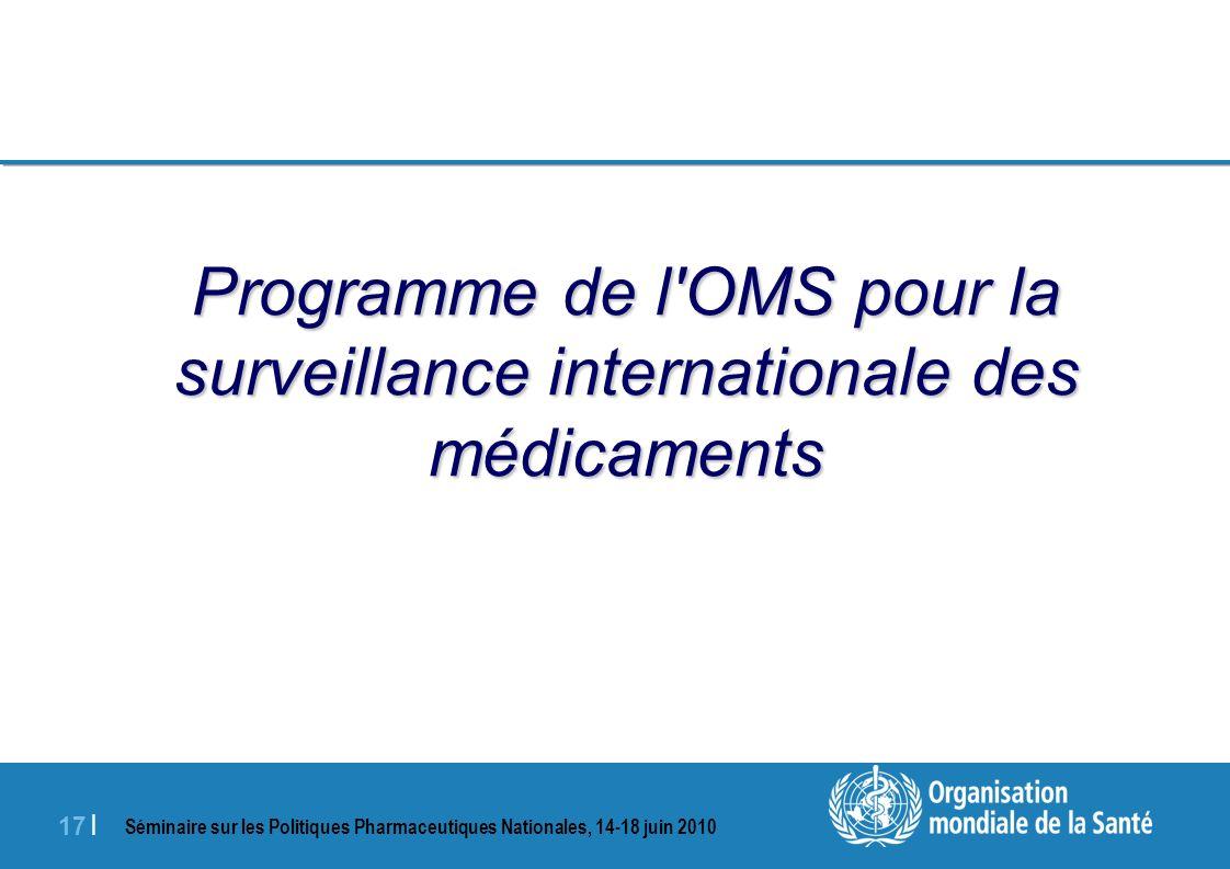 Séminaire sur les Politiques Pharmaceutiques Nationales, 14-18 juin 2010 17 | Programme de l OMS pour la surveillance internationale des médicaments