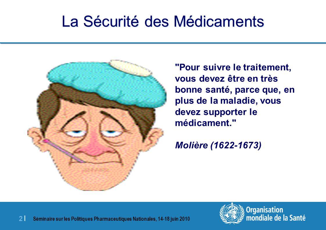 Séminaire sur les Politiques Pharmaceutiques Nationales, 14-18 juin 2010 2 |2 | La Sécurité des Médicaments Pour suivre le traitement, vous devez être en très bonne santé, parce que, en plus de la maladie, vous devez supporter le médicament. Molière (1622-1673)