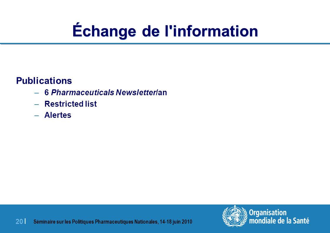 Séminaire sur les Politiques Pharmaceutiques Nationales, 14-18 juin 2010 20 | Échange de l information Publications –6 Pharmaceuticals Newsletter/an –Restricted list –Alertes