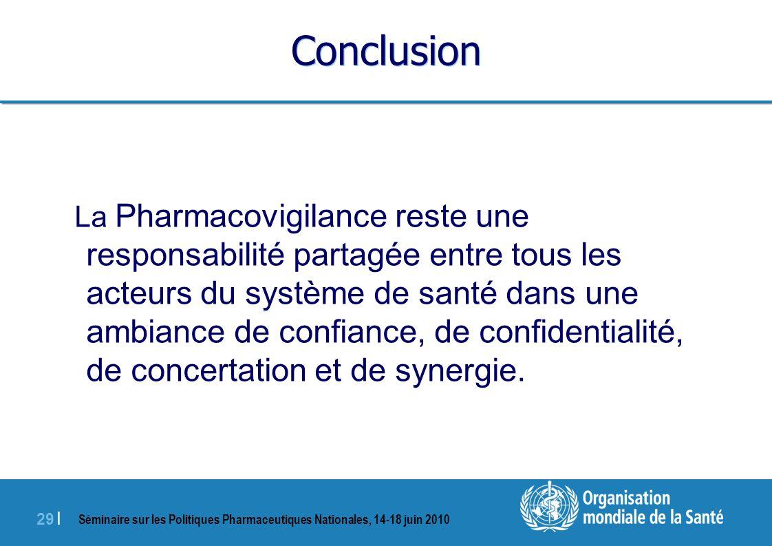 Séminaire sur les Politiques Pharmaceutiques Nationales, 14-18 juin 2010 29 | Conclusion La Pharmacovigilance reste une responsabilité partagée entre tous les acteurs du système de santé dans une ambiance de confiance, de confidentialité, de concertation et de synergie.