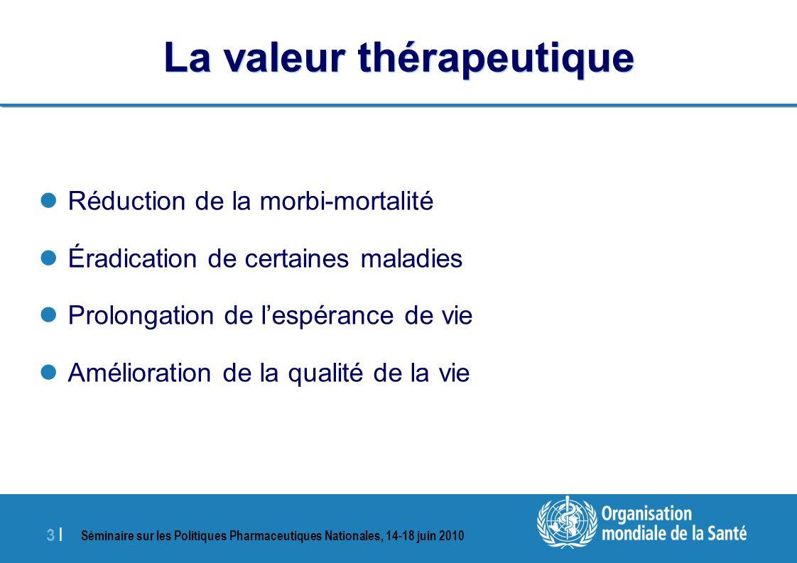Séminaire sur les Politiques Pharmaceutiques Nationales, 14-18 juin 2010 3 |3 | La valeur thérapeutique Réduction de la morbi-mortalité Éradication de certaines maladies Prolongation de lespérance de vie Amélioration de la qualité de la vie