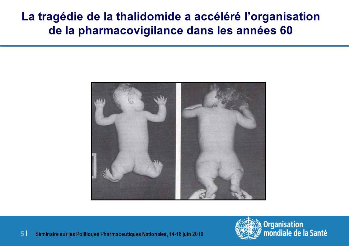 Séminaire sur les Politiques Pharmaceutiques Nationales, 14-18 juin 2010 5 |5 | La tragédie de la thalidomide a accéléré lorganisation de la pharmacovigilance dans les années 60