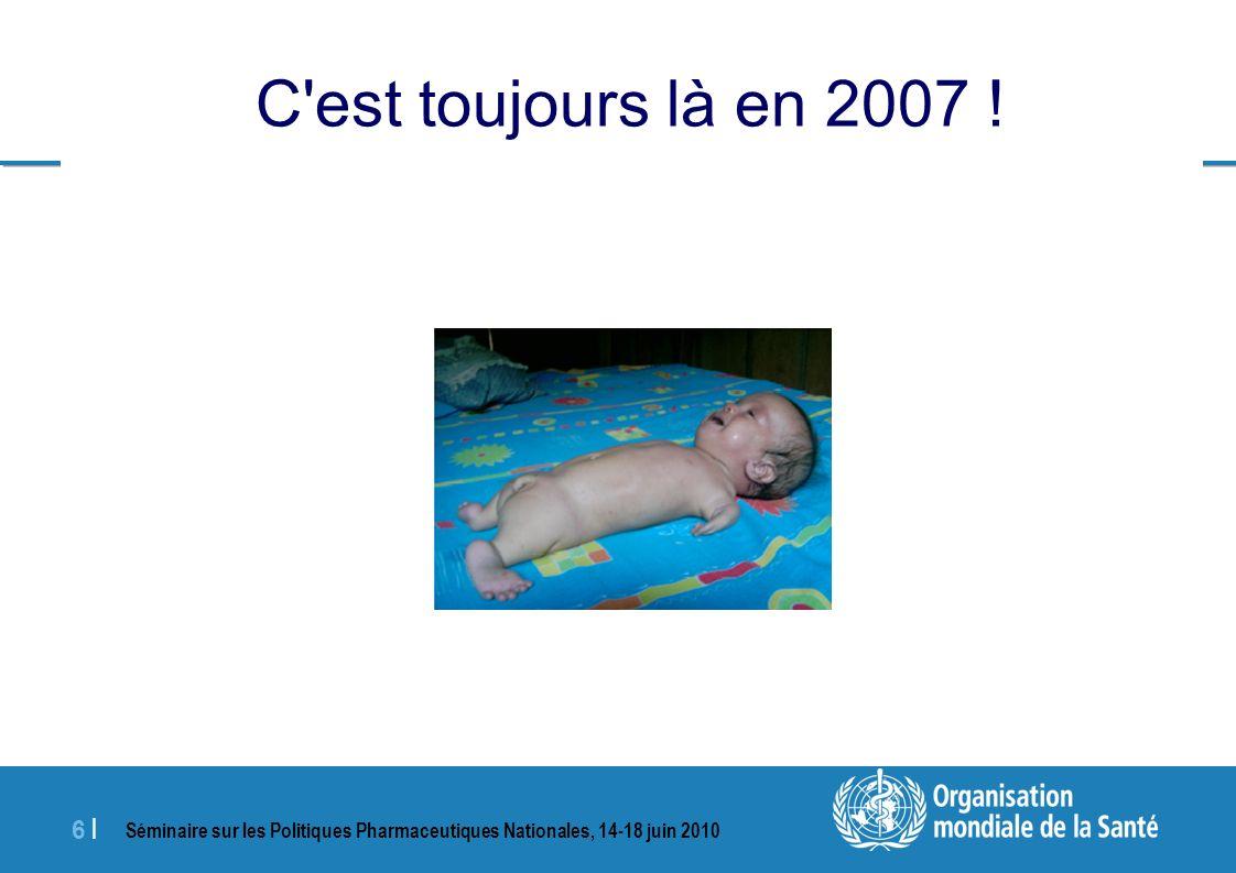 Séminaire sur les Politiques Pharmaceutiques Nationales, 14-18 juin 2010 6 |6 | C est toujours là en 2007 !
