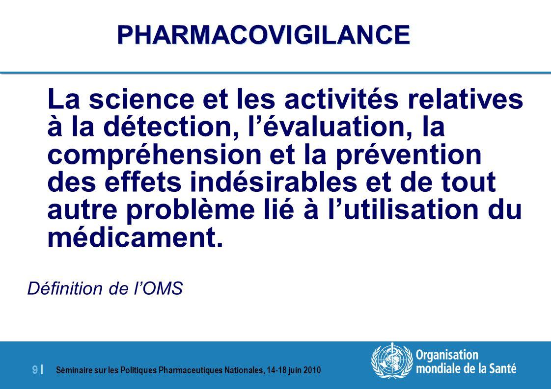 Séminaire sur les Politiques Pharmaceutiques Nationales, 14-18 juin 2010 9 |9 | PHARMACOVIGILANCE La science et les activités relatives à la détection, lévaluation, la compréhension et la prévention des effets indésirables et de tout autre problème lié à lutilisation du médicament.