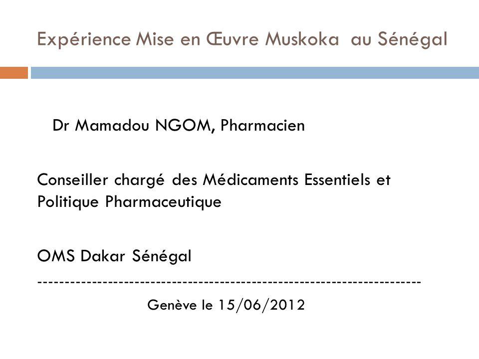 Expérience Mise en Œuvre Muskoka au Sénégal Dr Mamadou NGOM, Pharmacien Conseiller chargé des Médicaments Essentiels et Politique Pharmaceutique OMS Dakar Sénégal ------------------------------------------------------------------------ Genève le 15/06/2012