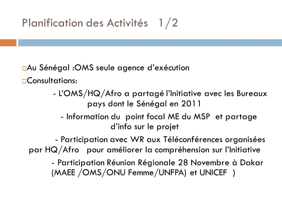 Planification des Activités 1/2 Au Sénégal :OMS seule agence dexécution Consultations: - LOMS/HQ/Afro a partagé lInitiative avec les Bureaux pays dont