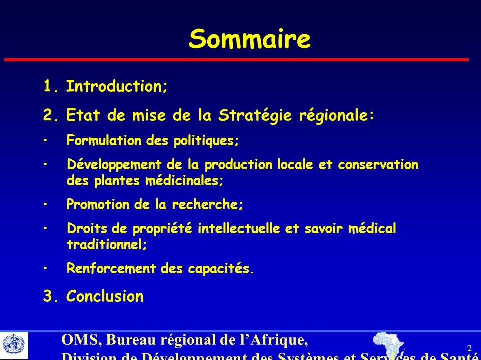 3 OMS, Bureau régional de lAfrique, Division de Développement des Systèmes et Services de Santé INTRODUCTION (1) 1983 - Résolution AFR/RC33/R3 de lOMS relative à la promotion de la MT et de la pharmacopée africaine; 1984 - Résolution AFR/RC34/R8 de lOMS relative à la préparation dune législation spécifique sur lexercice de la MT dans le cadre de la législation sanitaire nationale; 2000 - la Résolution AFR/RC50/R3 de lOMS relative à la promotion du rôle de la MT dans le système de santé: Stratégie de la Région africaine