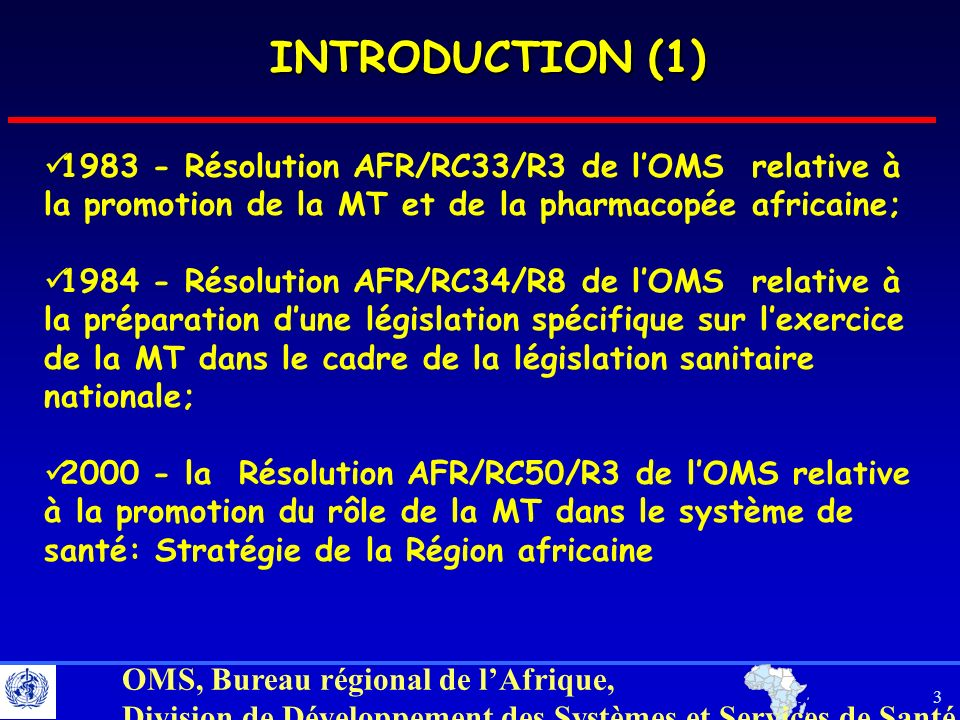 4 OMS, Bureau régional de lAfrique, Division de Développement des Systèmes et Services de Santé INTRODUCTION (2) 2001 - la Déclaration du Sommet des Chefs dÉtat à Abuja sur la recherche de la MT pour le traitement du Paludisme, VIH/SIDA, Tuberculose et autres maladies infectieuses comme prioritaire (Avril) 2001 - la Déclaration du Sommet des Chefs dÉtat à Lusaka désignant la période 2001-2010 : Décennie de la MT africaine (juillet) 2002 La commission sur les droits des propriété intellectuelle, linnovation et la santé publique établir par le DG de lOMS 2002 - la Désignation par lOMS de la journée du 31 août de chaque année comme « Journée Africaine de la MT » et approbation par les Chefs dÉtat à Maputo 2003