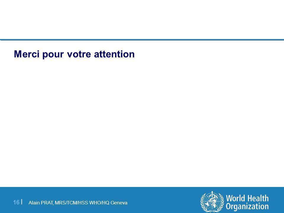 Alain PRAT, MRS/TCM/HSS WHO/HQ Geneva 16   Merci pour votre attention