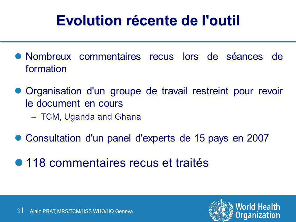 Alain PRAT, MRS/TCM/HSS WHO/HQ Geneva 3 |3 | Evolution récente de l'outil Nombreux commentaires recus lors de séances de formation Organisation d'un g