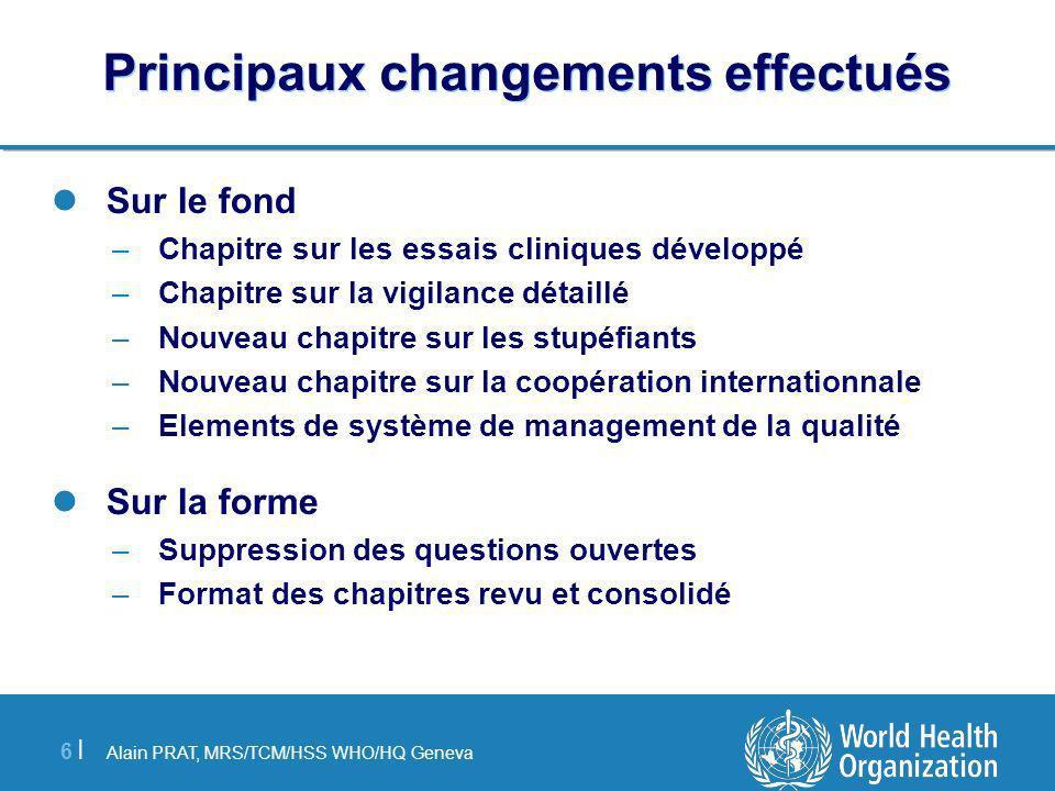 Alain PRAT, MRS/TCM/HSS WHO/HQ Geneva 6 |6 | Principaux changements effectués Sur le fond –Chapitre sur les essais cliniques développé –Chapitre sur l