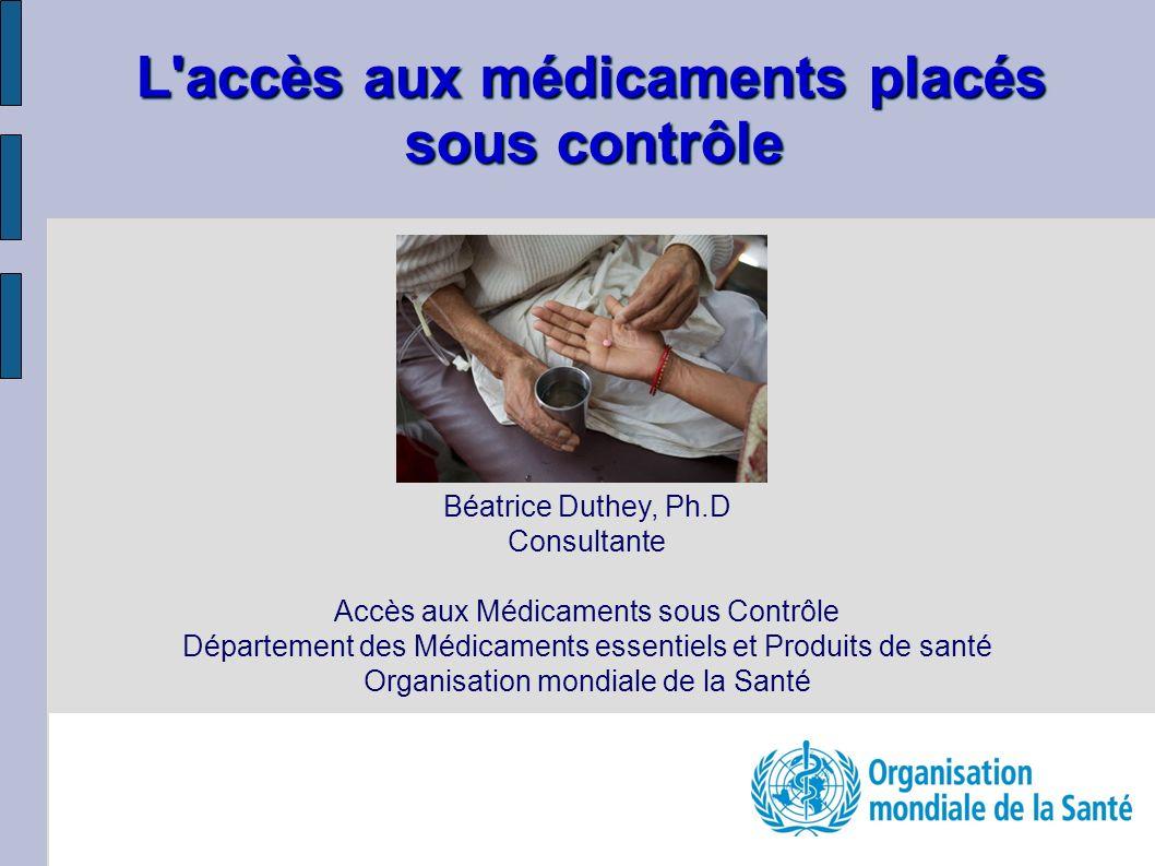 L accès aux médicaments placés sous contrôle Béatrice Duthey, Ph.D Consultante Accès aux Médicaments sous Contrôle Département des Médicaments essentiels et Produits de santé Organisation mondiale de la Santé