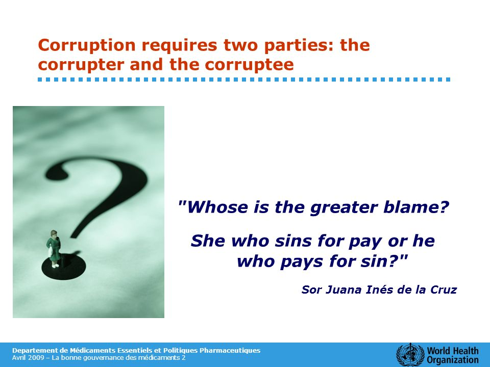 Departement de Médicaments Essentiels et Politiques Pharmaceutiques Avril 2009 – La bonne gouvernance des médicaments 2 Corruption requires two partie