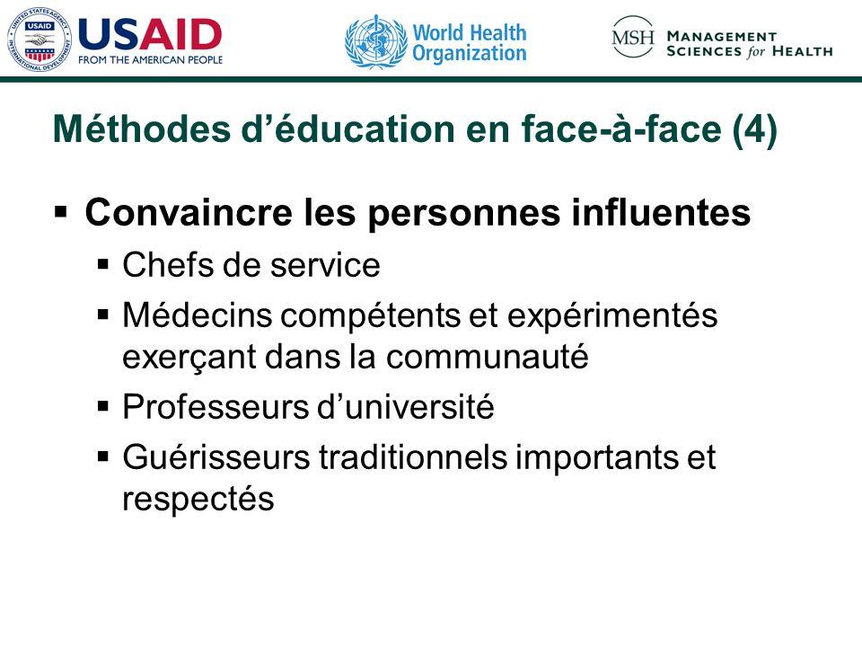 Méthodes déducation en face-à-face (4) Convaincre les personnes influentes Chefs de service Médecins compétents et expérimentés exerçant dans la communauté Professeurs duniversité Guérisseurs traditionnels importants et respectés