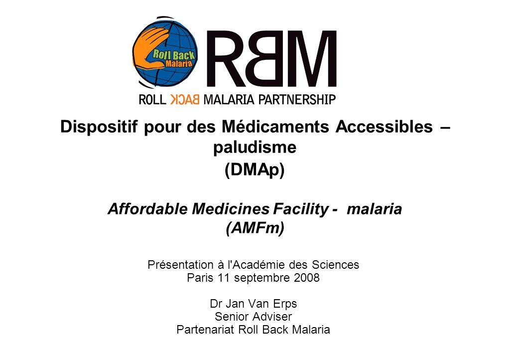 Présentation à l Académie des Sciences Paris 11 septembre 2008 Dr Jan Van Erps Senior Adviser Partenariat Roll Back Malaria Dispositif pour des Médicaments Accessibles – paludisme (DMAp) Affordable Medicines Facility - malaria (AMFm)