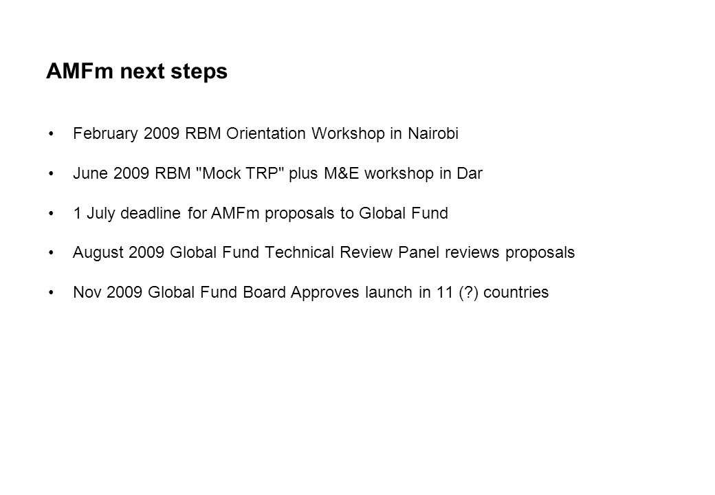 AMFm next steps February 2009 RBM Orientation Workshop in Nairobi June 2009 RBM Mock TRP plus M&E workshop in Dar 1 July deadline for AMFm proposals to Global Fund August 2009 Global Fund Technical Review Panel reviews proposals Nov 2009 Global Fund Board Approves launch in 11 (?) countries