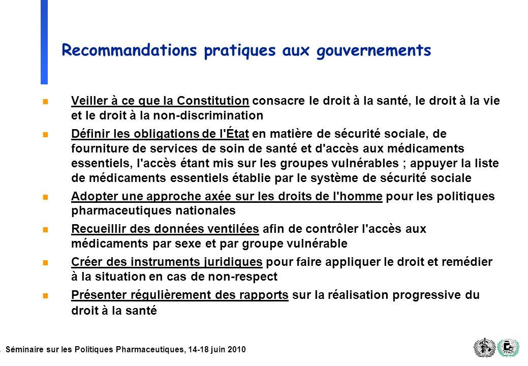 Séminaire sur les Politiques Pharmaceutiques, 14-18 juin 2010 Recommandations pratiques aux gouvernements n Veiller à ce que la Constitution consacre