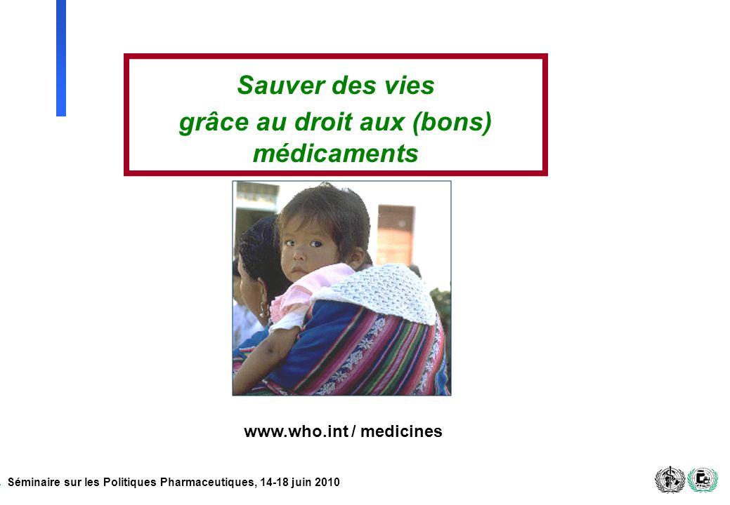 Séminaire sur les Politiques Pharmaceutiques, 14-18 juin 2010 www.who.int / medicines Sauver des vies grâce au droit aux (bons) médicaments