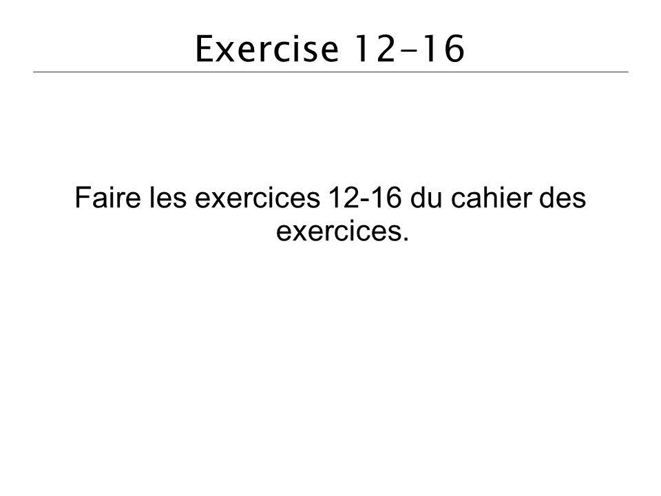 Exercise 12-16 Faire les exercices 12-16 du cahier des exercices.