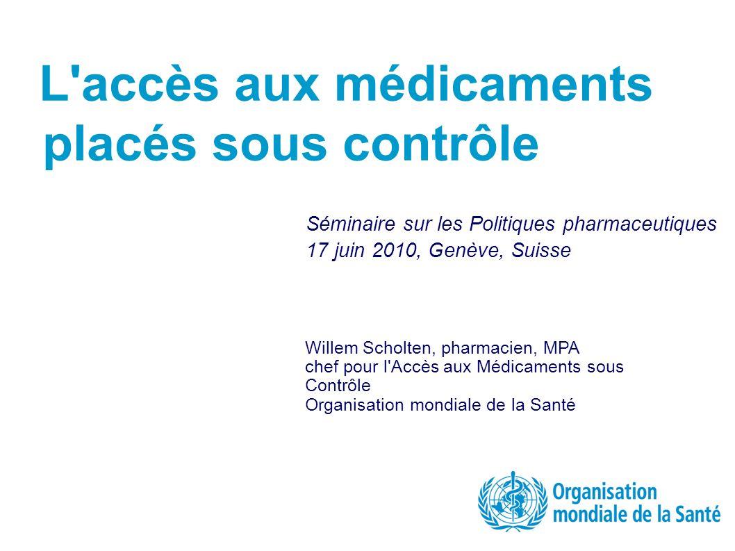 L accès aux médicaments placés sous contrôle Willem Scholten, pharmacien, MPA chef pour l Accès aux Médicaments sous Contrôle Organisation mondiale de la Santé +41 22 79 15540 scholtenw@who.int