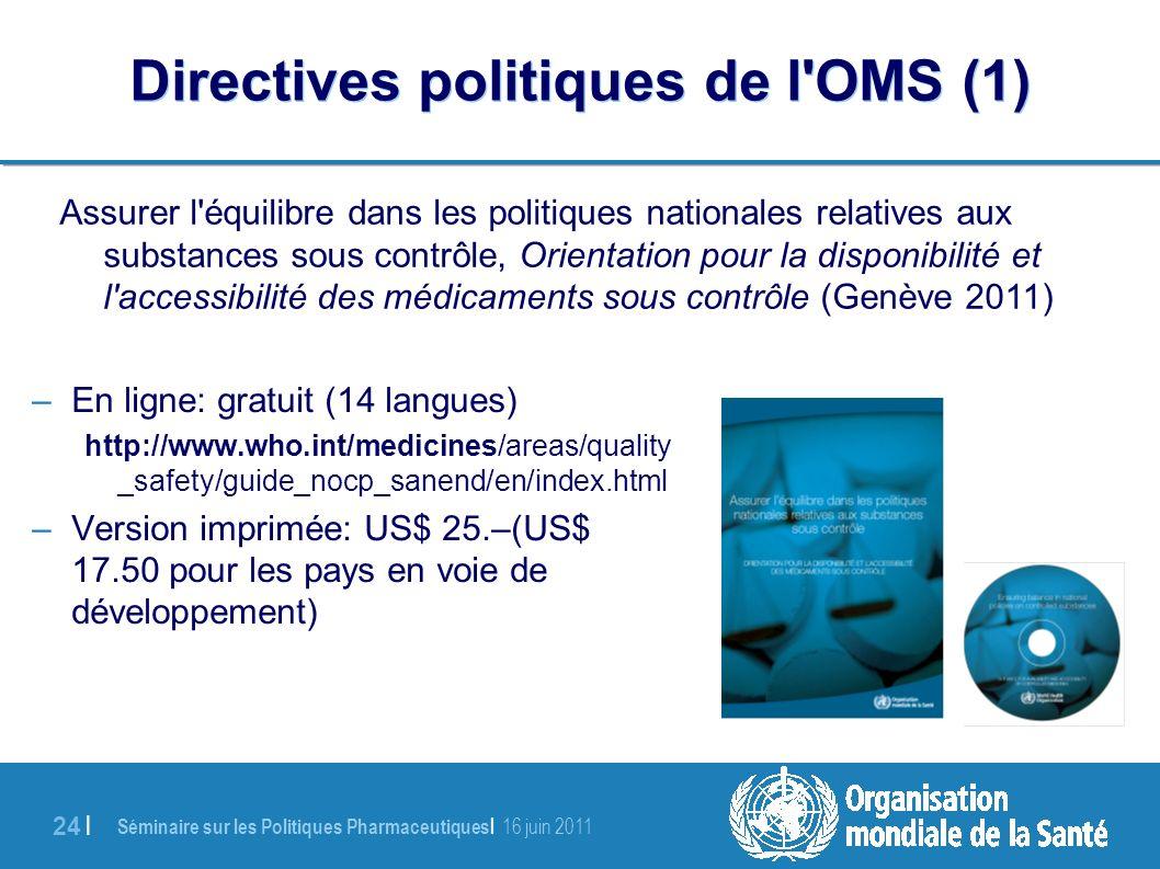 Séminaire sur les Politiques Pharmaceutiques | 16 juin 2011 24 | Directives politiques de l OMS (1) –En ligne: gratuit (14 langues) http://www.who.int/medicines/areas/quality _safety/guide_nocp_sanend/en/index.html –Version imprimée: US$ 25.–(US$ 17.50 pour les pays en voie de développement) Assurer l équilibre dans les politiques nationales relatives aux substances sous contrôle, Orientation pour la disponibilité et l accessibilité des médicaments sous contrôle (Genève 2011)