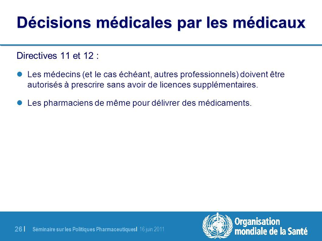 Séminaire sur les Politiques Pharmaceutiques | 16 juin 2011 26 | Décisions médicales par les médicaux Directives 11 et 12 : Les médecins (et le cas échéant, autres professionnels) doivent être autorisés à prescrire sans avoir de licences supplémentaires.