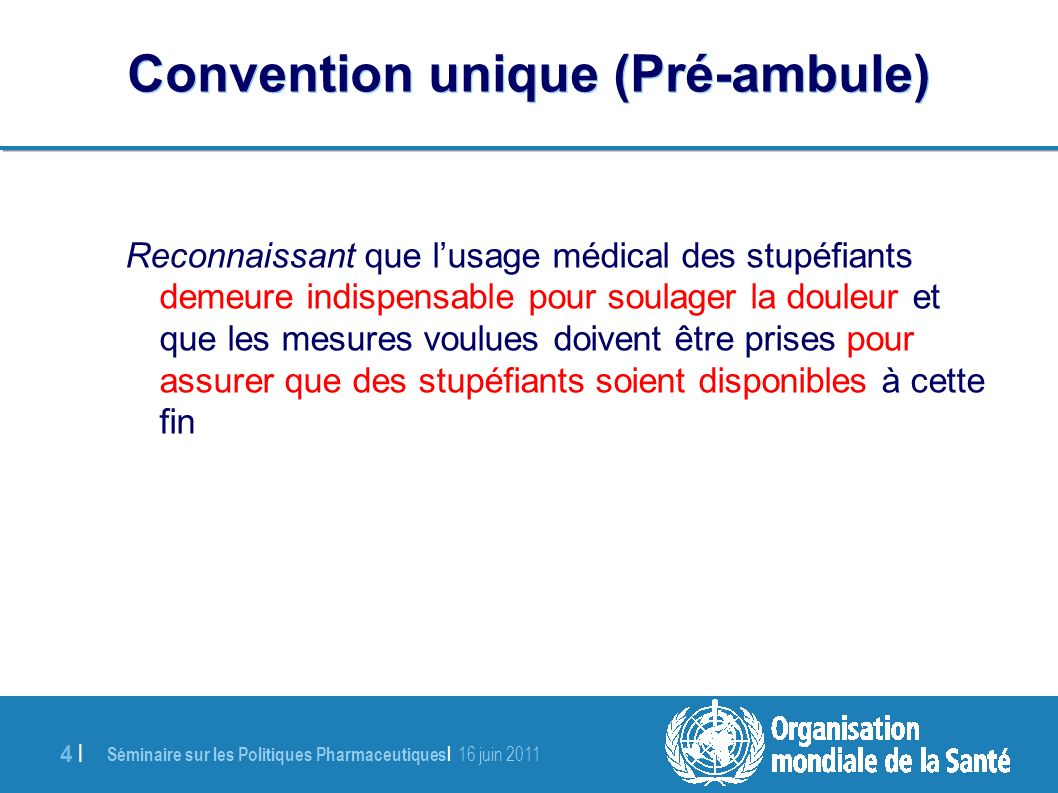 Séminaire sur les Politiques Pharmaceutiques | 16 juin 2011 4 |4 | Reconnaissant que lusage médical des stupéfiants demeure indispensable pour soulager la douleur et que les mesures voulues doivent être prises pour assurer que des stupéfiants soient disponibles à cette fin Convention unique (Pré-ambule)