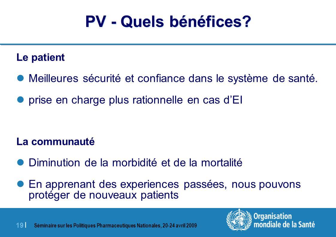 Séminaire sur les Politiques Pharmaceutiques Nationales, 20-24 avril 2009 19 | PV - Quels bénéfices? Le patient Meilleures sécurité et confiance dans