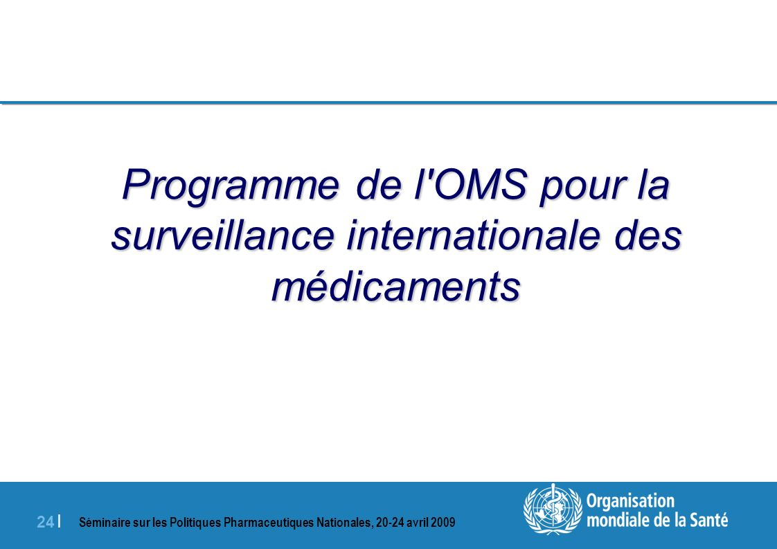 Séminaire sur les Politiques Pharmaceutiques Nationales, 20-24 avril 2009 24 | Programme de l'OMS pour la surveillance internationale des médicaments