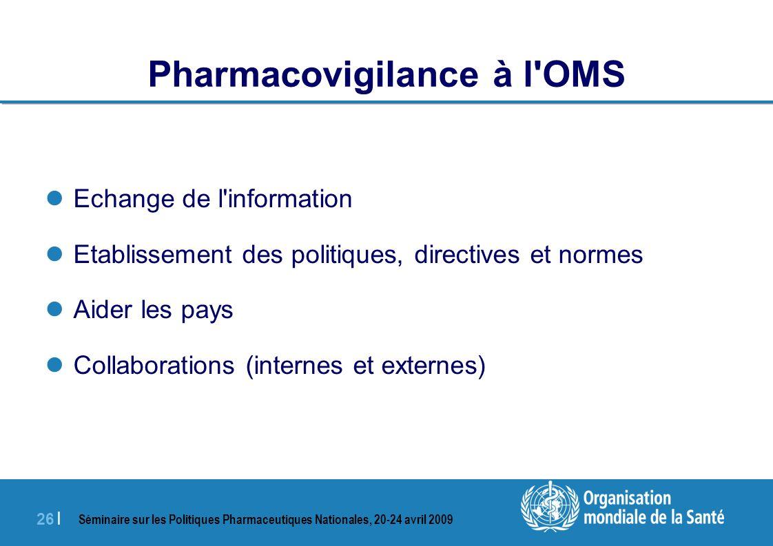 Séminaire sur les Politiques Pharmaceutiques Nationales, 20-24 avril 2009 26 | Pharmacovigilance à l'OMS Echange de l'information Etablissement des po