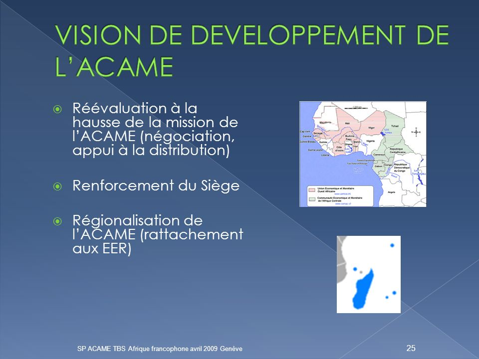 Réévaluation à la hausse de la mission de lACAME (négociation, appui à la distribution) Renforcement du Siège Régionalisation de lACAME (rattachement aux EER) SP ACAME TBS Afrique francophone avril 2009 Genève 25