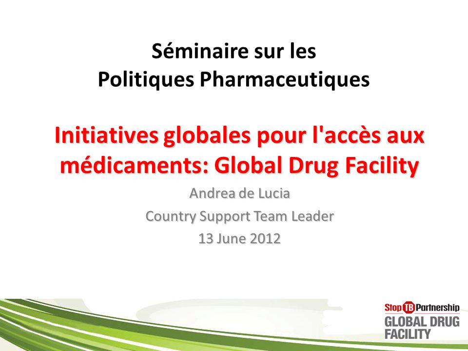 Séminaire sur les Politiques Pharmaceutiques Initiatives globales pour l accès aux médicaments: Global Drug Facility Andrea de Lucia Country Support Team Leader 13 June 2012