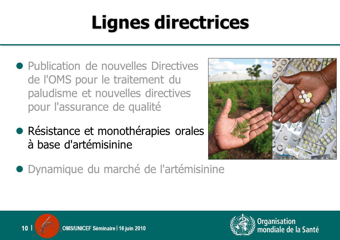 OMS/UNICEF Séminaire | 16 juin 2010 10 | Lignes directrices Publication de nouvelles Directives de l'OMS pour le traitement du paludisme et nouvelles
