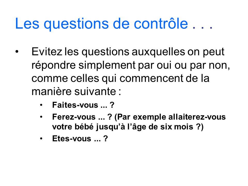 Les questions de contrôle... Evitez les questions auxquelles on peut répondre simplement par oui ou par non, comme celles qui commencent de la manière