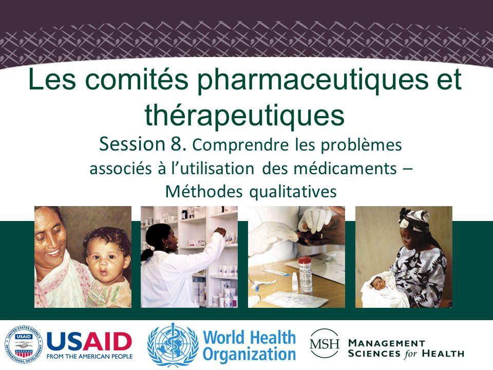 1 Session 8. Comprendre les problèmes associés à lutilisation des médicaments – Méthodes qualitatives Les comités pharmaceutiques et thérapeutiques