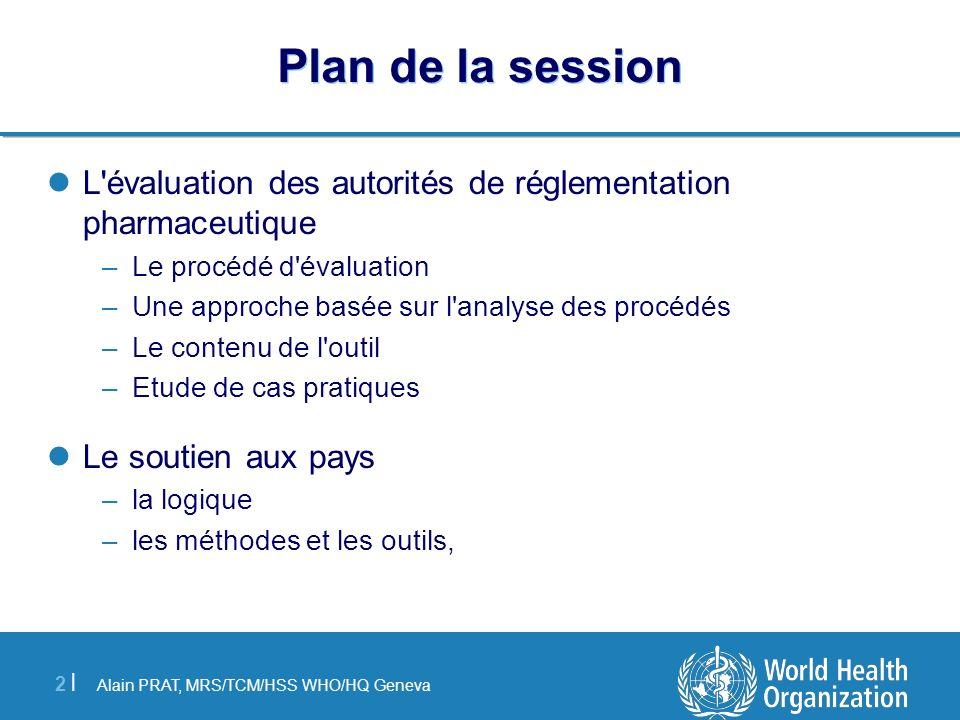 Alain PRAT, MRS/TCM/HSS WHO/HQ Geneva 13 | Différents chapitres de l outil MODULE 1 INFORMATIONS GENERALES: MODULE 2 SYSTEME NATIONAL DE REGLEMENTATION PHARMACEUTIQUE MODULE 3 AUTORITE REGLEMENTATION PHARMACEUTIQUE (ARP) MODULE 4 AUTORISATION DE MISE SUR LE MARCHE (AMM) MODULE 5 AUTORISATION DES FABRICANTS MODULE 6 AUTORISATION DES IMPORTATEURS, EXPORTATEURS ET DISTRIBUTEURS MODULE 7 AUTORISATION DES PHARMACIES ET DES DETAILLANTS PHARMACEUTIQUES MODULE 8 ENREGISTREMENT DU PERSONNEL PHARMACEUTIQUE MODULE 9 SURVEILLANCE ET CONTROLES APRES LA MISE SUR LE MARCHE MODULE 10 CONTROLE DE LA PROMOTION ET DE LA PUBLICITE MODULE 11 PHARMACOVIGILANCE MODULE 12 CONTROLE DES ESSAIS CLINIQUES MODULE 13 INSPECTIONS REGLEMENTAIRES ET SES SUITES MODULE 14 LABORATOIRE DE CONTROLE DE LA QUALITE MODULE 15 SURVEILLANCE DES SUBSTANCES STUPEFIANTES, PSYCHOTROPES ET DE LEURS PRECURSEURS MODULE 16 COOPERATION INTERNATIONALE ET HARMONISATION