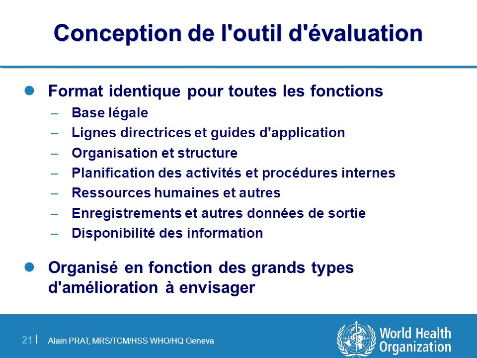 Alain PRAT, MRS/TCM/HSS WHO/HQ Geneva 21 | Conception de l'outil d'évaluation Format identique pour toutes les fonctions –Base légale –Lignes directri