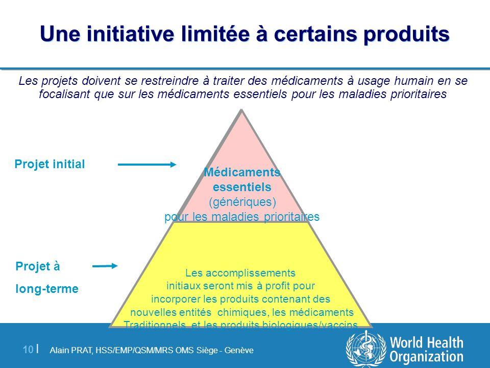 Alain PRAT, HSS/EMP/QSM/MRS OMS Siège - Genève 10 | Une initiative limitée à certains produits Les projets doivent se restreindre à traiter des médica