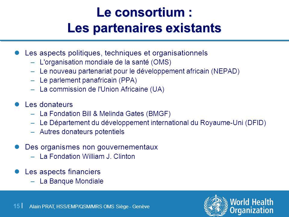 Alain PRAT, HSS/EMP/QSM/MRS OMS Siège - Genève 15 | Le consortium : Les partenaires existants Les aspects politiques, techniques et organisationnels –