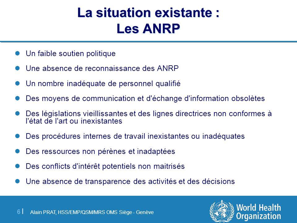 Alain PRAT, HSS/EMP/QSM/MRS OMS Siège - Genève 6 |6 | La situation existante : Les ANRP Un faible soutien politique Une absence de reconnaissance des
