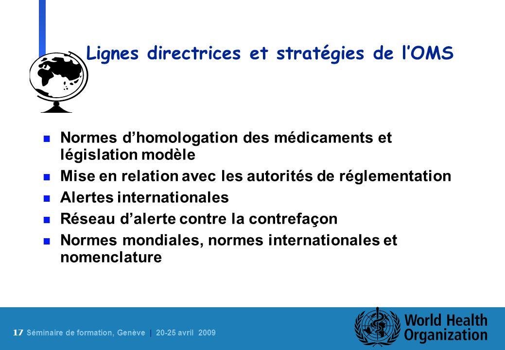 17 S éminaire de formation, Genève | 20-25 avril 2009 Lignes directrices et stratégies de lOMS n Normes dhomologation des médicaments et législation m