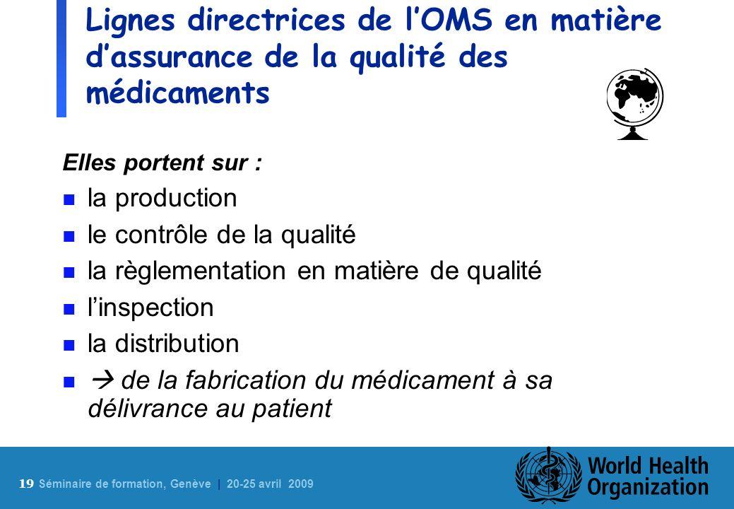 19 S éminaire de formation, Genève | 20-25 avril 2009 Lignes directrices de lOMS en matière dassurance de la qualité des médicaments Elles portent sur