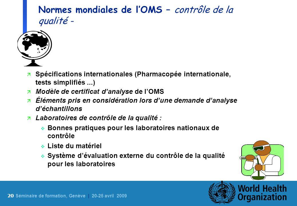 20 S éminaire de formation, Genève | 20-25 avril 2009 Normes mondiales de lOMS – contrôle de la qualité - ä Spécifications internationales (Pharmacopé