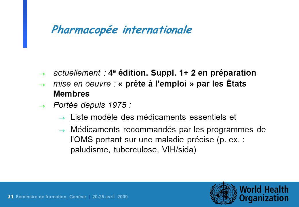 21 S éminaire de formation, Genève | 20-25 avril 2009 Pharmacopée internationale actuellement : 4 e édition. Suppl. 1+ 2 en préparation mise en oeuvre