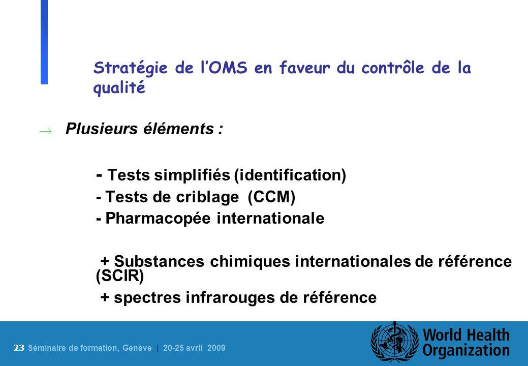 23 S éminaire de formation, Genève | 20-25 avril 2009 Stratégie de lOMS en faveur du contrôle de la qualité Plusieurs éléments : - Tests simplifiés (i