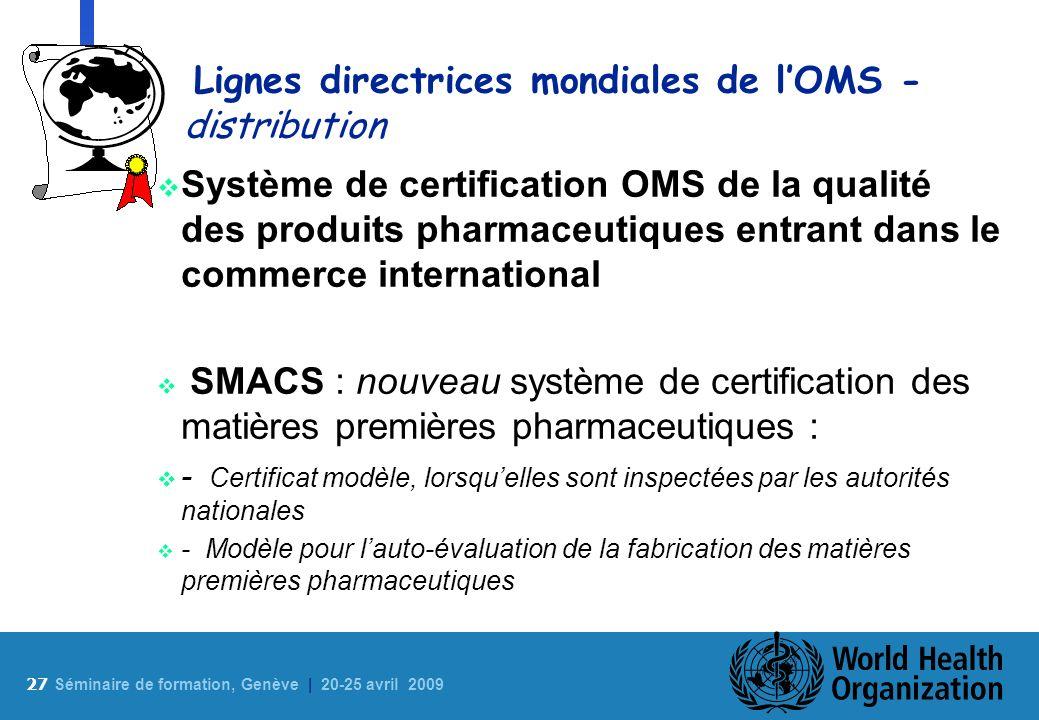 27 S éminaire de formation, Genève | 20-25 avril 2009 Lignes directrices mondiales de lOMS - distribution Système de certification OMS de la qualité d